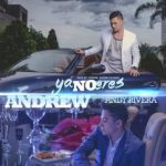Andrew Ft. Andy Rivera – Ya No Eres (Prod. by Yandar, Dayme & El High)